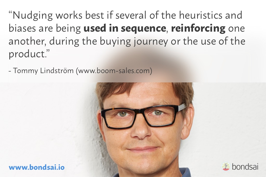 Nudging works best if several of the heuristics and biases are being used in sequence, reinforcing one another, during the buying journey or the use of the product.