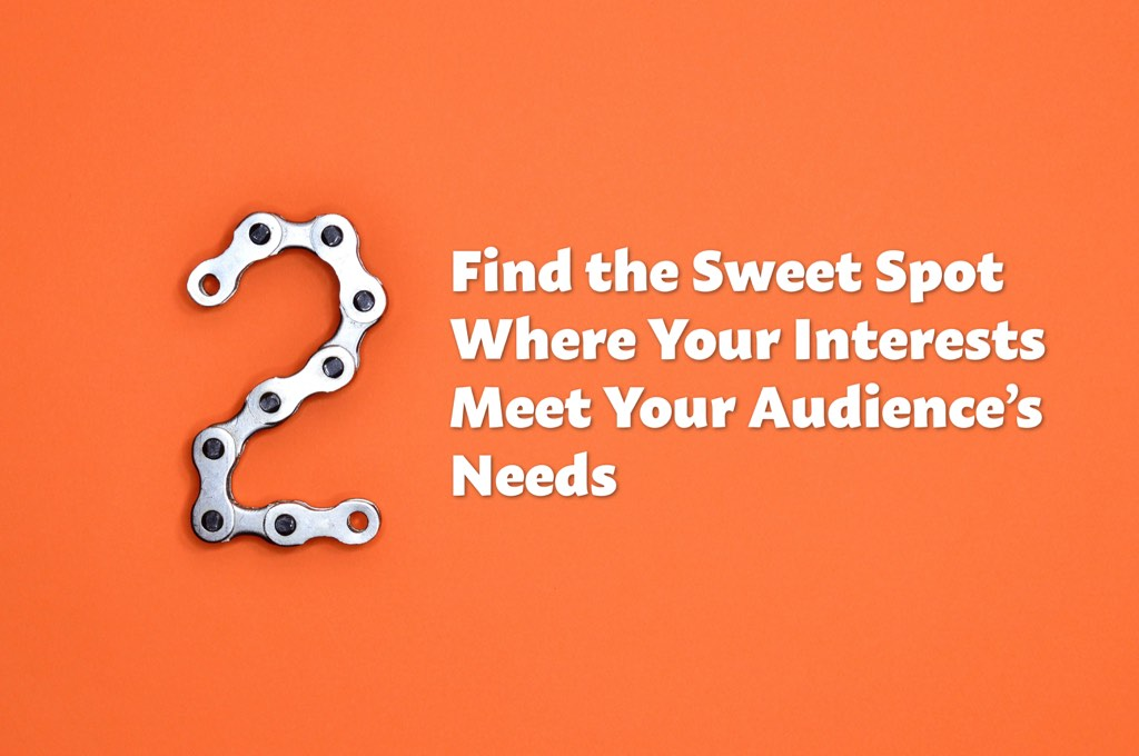 Find the Sweet Spot Where Your Interests Meet Your Audience's Needs