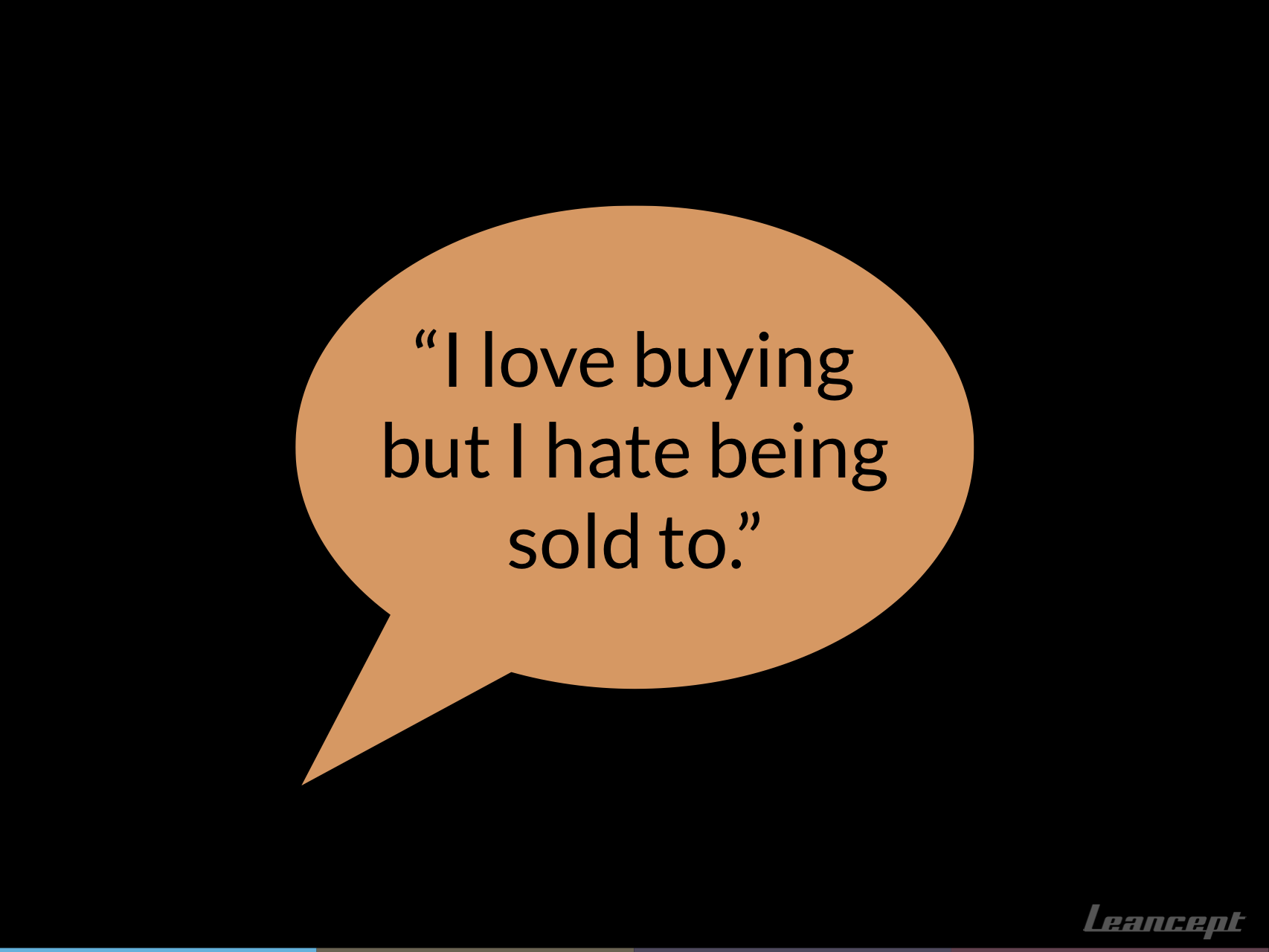 """I love buying but I hate being sold to."""